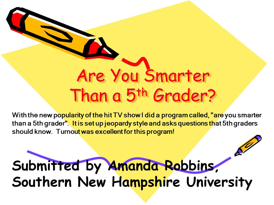 Are You Smarter Than a 5 th Grader? With the new popularity of the hit TV show I did a program called,
