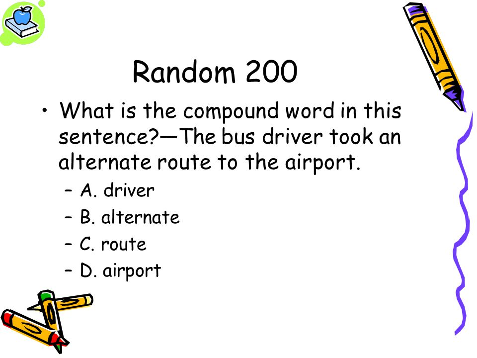 Random 200 What is the compound word in this sentence?The bus driver took an alternate route to the airport. –A. driver –B. alternate –C. route –D. ai
