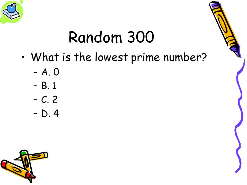 Random 300 What is the lowest prime number? –A. 0 –B. 1 –C. 2 –D. 4