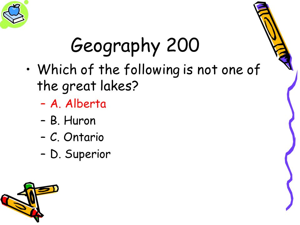 Geography 200 Which of the following is not one of the great lakes? –A. Alberta –B. Huron –C. Ontario –D. Superior