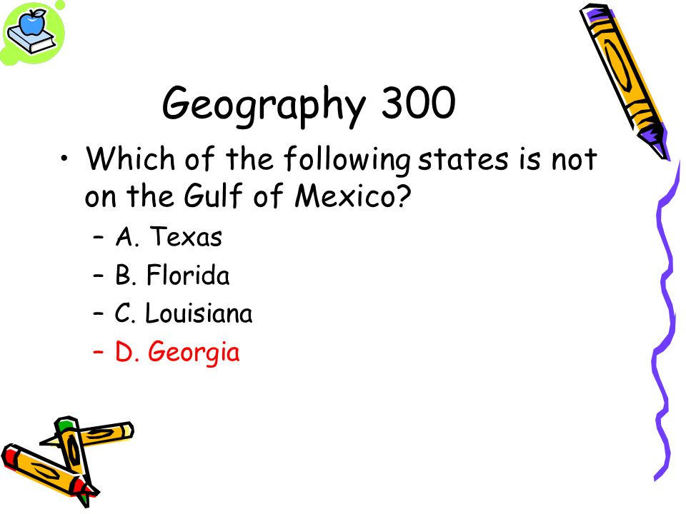 Geography 300 Which of the following states is not on the Gulf of Mexico? –A. Texas –B. Florida –C. Louisiana –D. Georgia