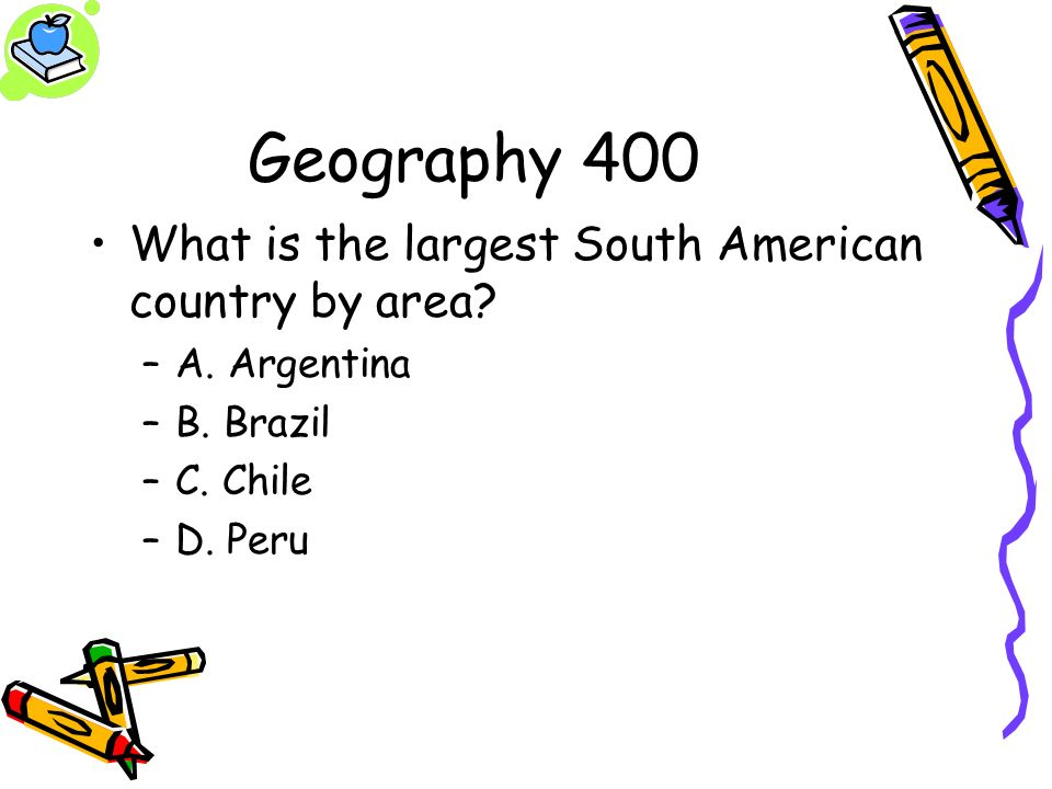 Geography 400 What is the largest South American country by area? –A. Argentina –B. Brazil –C. Chile –D. Peru