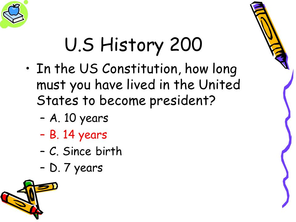 U.S History 200 In the US Constitution, how long must you have lived in the United States to become president? –A. 10 years –B. 14 years –C. Since bir