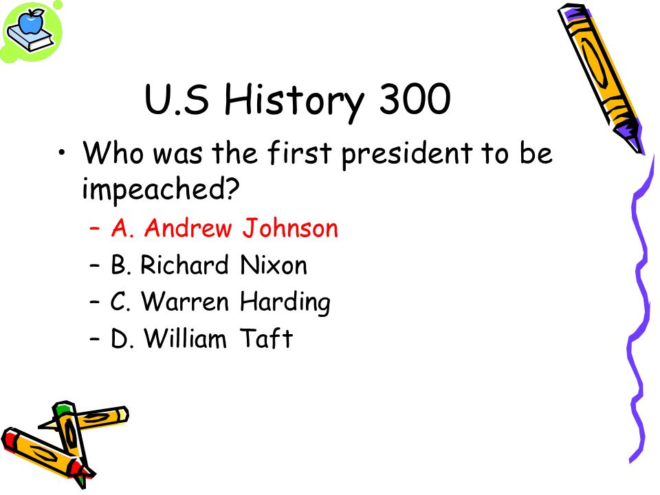 U.S History 300 Who was the first president to be impeached? –A. Andrew Johnson –B. Richard Nixon –C. Warren Harding –D. William Taft