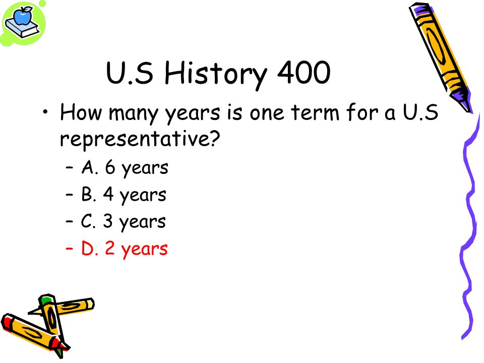 U.S History 400 How many years is one term for a U.S representative? –A. 6 years –B. 4 years –C. 3 years –D. 2 years
