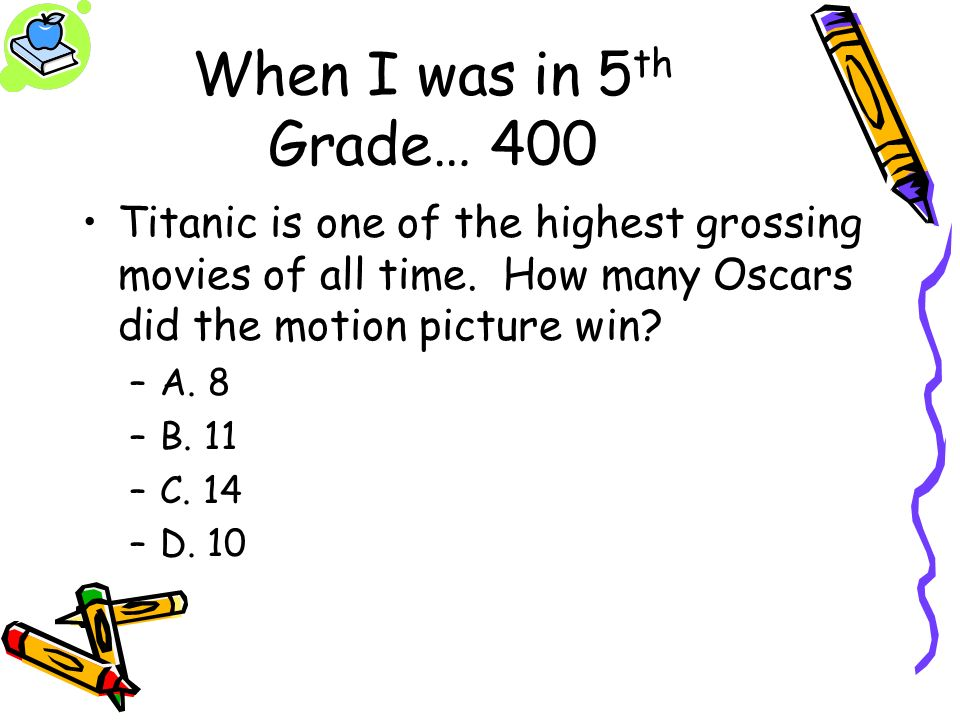 When I was in 5 th Grade… 400 Titanic is one of the highest grossing movies of all time. How many Oscars did the motion picture win? –A. 8 –B. 11 –C.