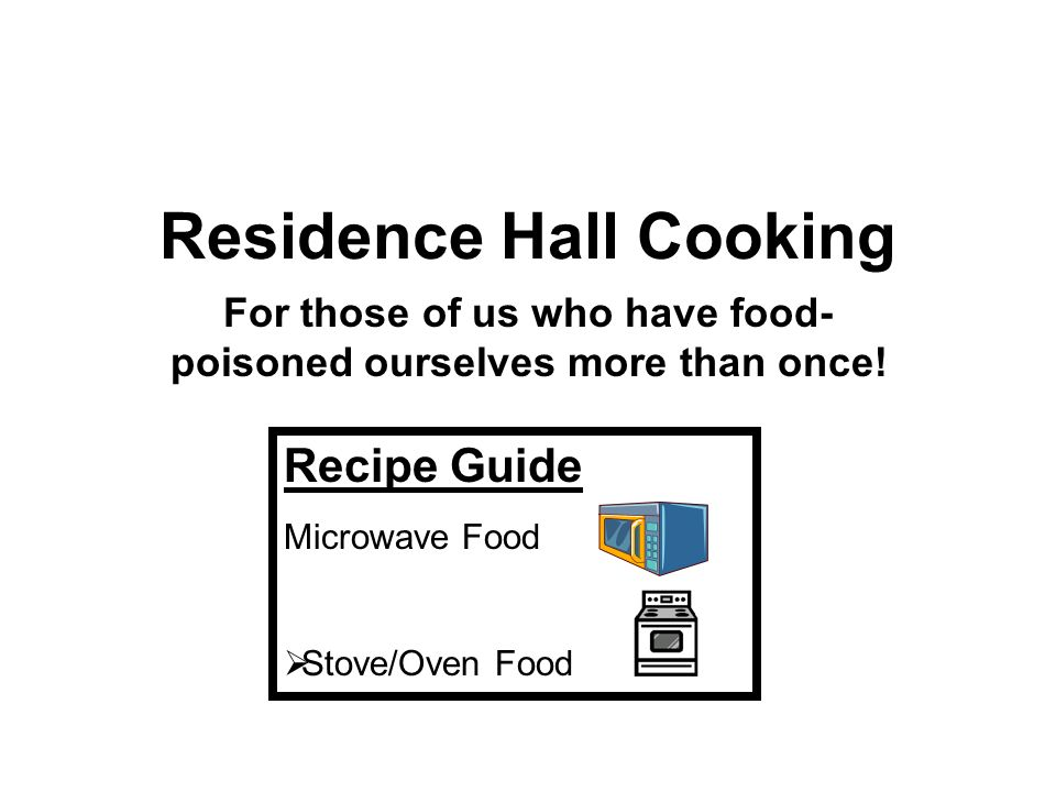 Residence Hall Cooking For those of us who have food- poisoned ourselves more than once! Recipe Guide Microwave Food Stove/Oven Food