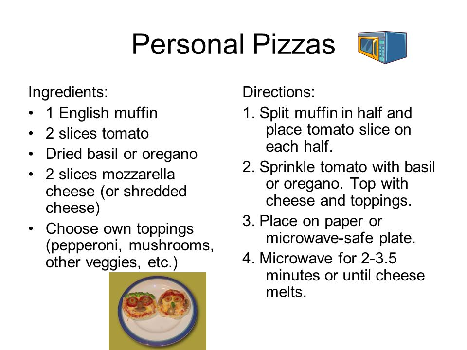 Personal Pizzas Ingredients: 1 English muffin 2 slices tomato Dried basil or oregano 2 slices mozzarella cheese (or shredded cheese) Choose own toppin