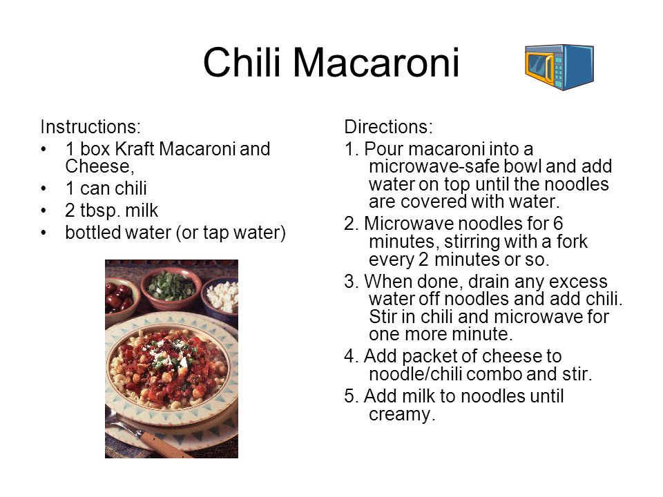 Chili Macaroni Instructions: 1 box Kraft Macaroni and Cheese, 1 can chili 2 tbsp. milk bottled water (or tap water) Directions: 1. Pour macaroni into