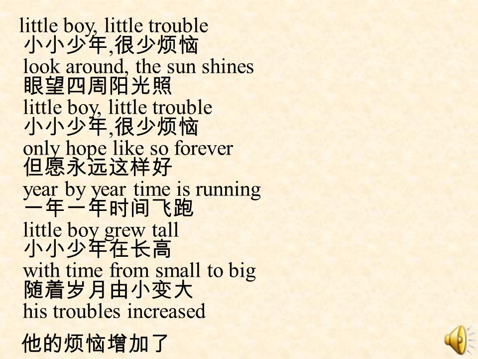 little boy, little trouble, look around, the sun shines little boy, little trouble, only hope like so forever year by year time is running little boy grew tall with time from small to big his troubles increased