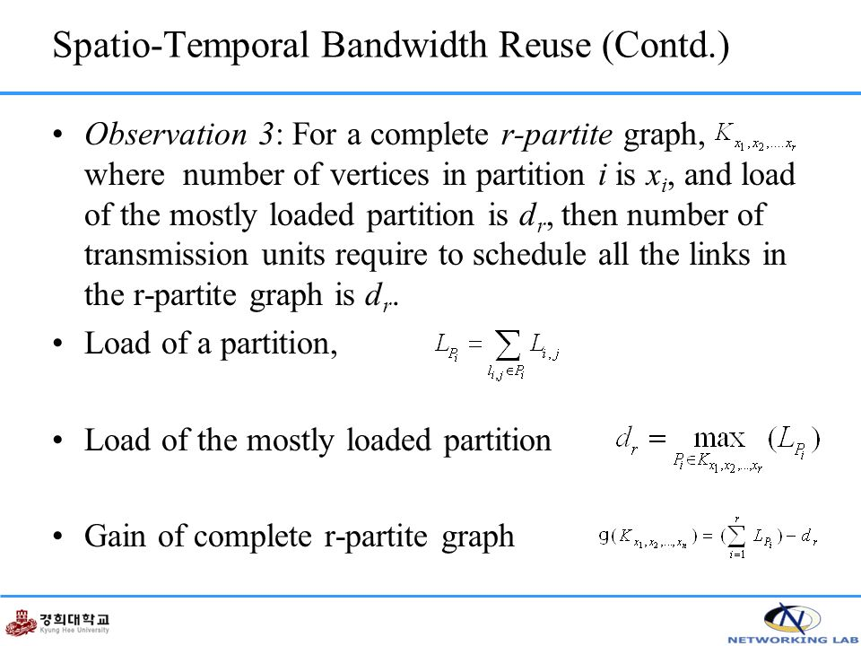 Spatio-Temporal Bandwidth Reuse (Contd.) Observation 3: For a complete r-partite graph, where number of vertices in partition i is x i, and load of the mostly loaded partition is d r, then number of transmission units require to schedule all the links in the r-partite graph is d r.