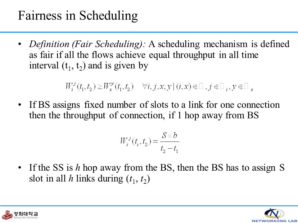 Fairness in Scheduling Definition (Fair Scheduling): A scheduling mechanism is defined as fair if all the flows achieve equal throughput in all time interval (t 1, t 2 ) and is given by If BS assigns fixed number of slots to a link for one connection then the throughput of connection, if 1 hop away from BS If the SS is h hop away from the BS, then the BS has to assign S slot in all h links during (t 1, t 2 )