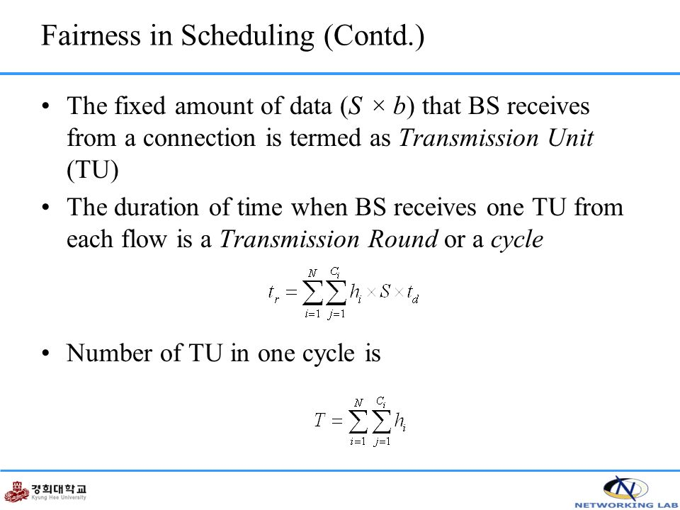 Fairness in Scheduling (Contd.) The fixed amount of data (S × b) that BS receives from a connection is termed as Transmission Unit (TU) The duration of time when BS receives one TU from each flow is a Transmission Round or a cycle Number of TU in one cycle is