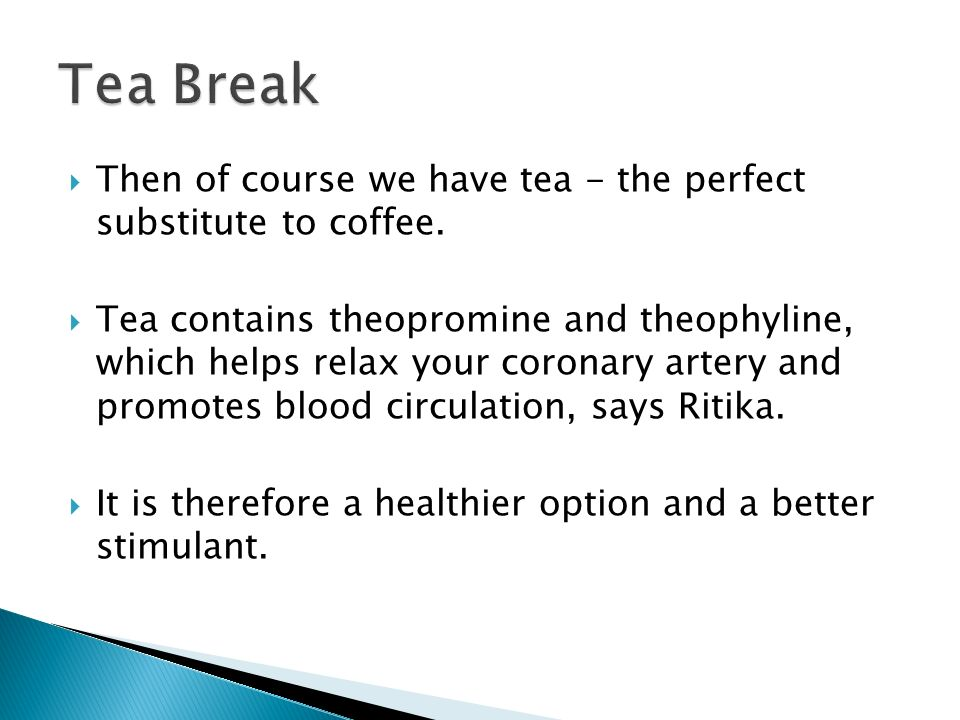 Still need coffee.Go for the perfect compromise…have a coffee break, then a tea break, and so on.