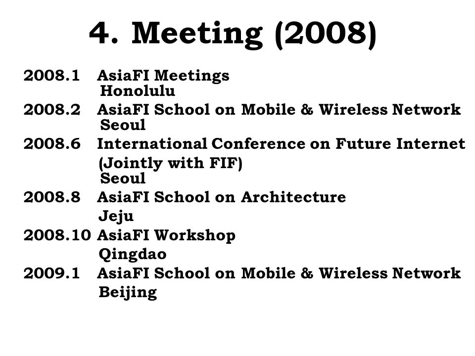 4. Meeting (2008) 2008.1 AsiaFI Meetings Honolulu 2008.2 AsiaFI School on Mobile & Wireless Network Seoul 2008.6 International Conference on Future In
