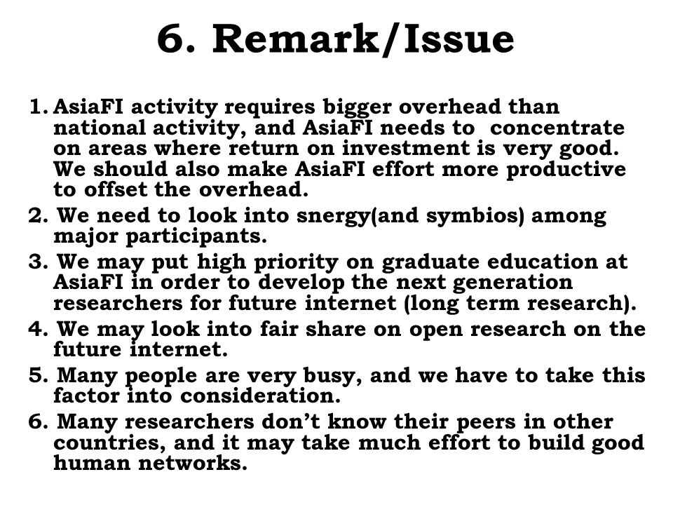 6. Remark/Issue 1.AsiaFI activity requires bigger overhead than national activity, and AsiaFI needs to concentrate on areas where return on investment