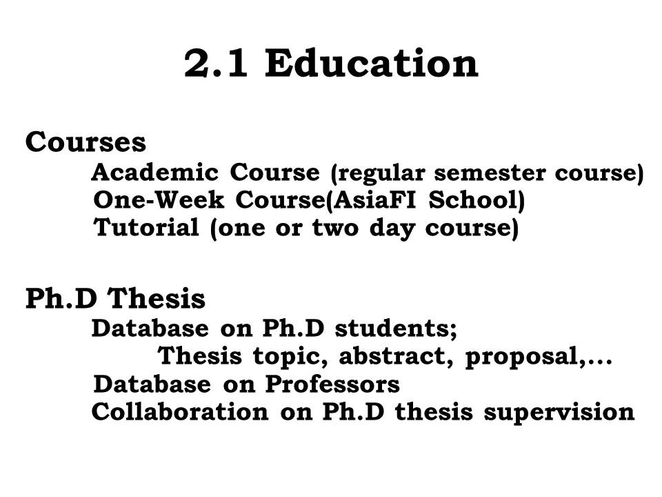 2.1 Education Courses Academic Course (regular semester course) One-Week Course(AsiaFI School) Tutorial (one or two day course) Ph.D Thesis Database o