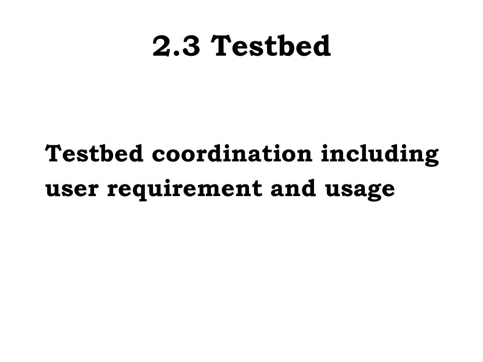 2.3 Testbed Testbed coordination including user requirement and usage