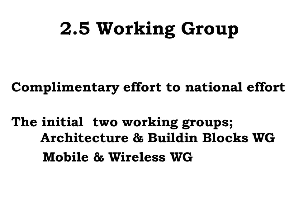 2.5 Working Group Complimentary effort to national effort The initial two working groups; Architecture & Buildin Blocks WG Mobile & Wireless WG