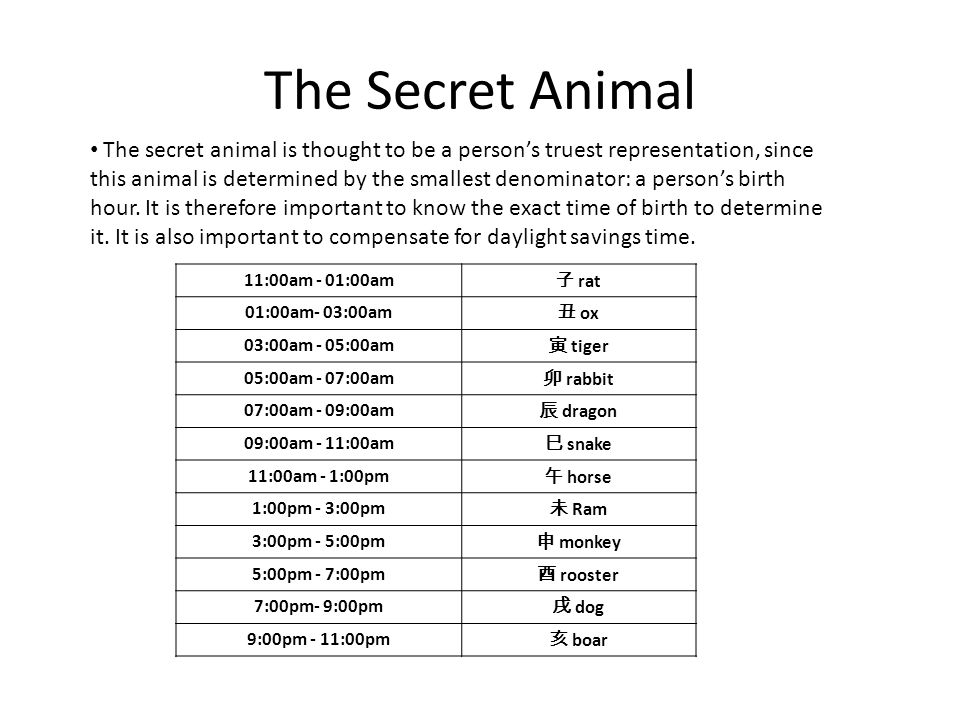 The Secret Animal 11:00am - 01:00am rat 01:00am- 03:00am ox 03:00am - 05:00am tiger 05:00am - 07:00am rabbit 07:00am - 09:00am dragon 09:00am - 11:00am snake 11:00am - 1:00pm horse 1:00pm - 3:00pm Ram 3:00pm - 5:00pm monkey 5:00pm - 7:00pm rooster 7:00pm- 9:00pm dog 9:00pm - 11:00pm boar The secret animal is thought to be a persons truest representation, since this animal is determined by the smallest denominator: a persons birth hour.