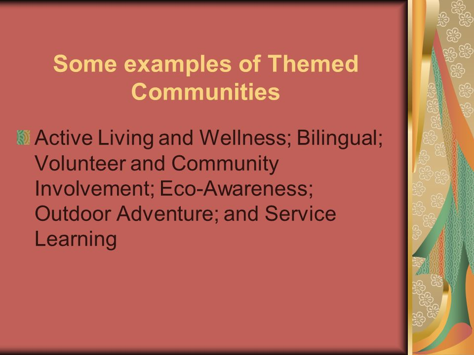Some examples of Themed Communities Active Living and Wellness; Bilingual; Volunteer and Community Involvement; Eco-Awareness; Outdoor Adventure; and Service Learning