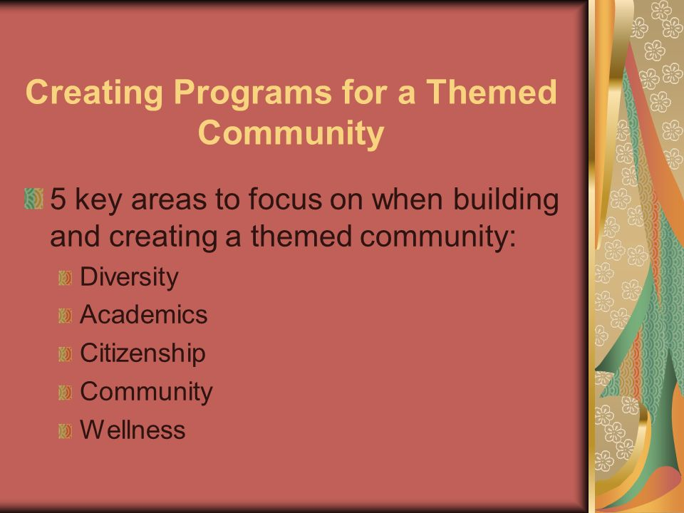Creating Programs for a Themed Community 5 key areas to focus on when building and creating a themed community: Diversity Academics Citizenship Community Wellness