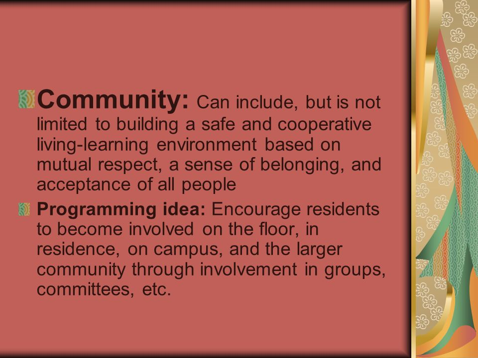 Community: Can include, but is not limited to building a safe and cooperative living-learning environment based on mutual respect, a sense of belonging, and acceptance of all people Programming idea: Encourage residents to become involved on the floor, in residence, on campus, and the larger community through involvement in groups, committees, etc.