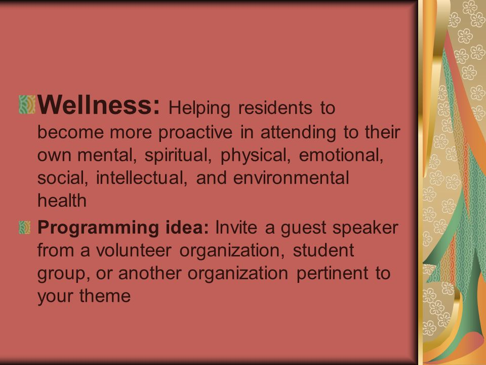 Wellness: Helping residents to become more proactive in attending to their own mental, spiritual, physical, emotional, social, intellectual, and environmental health Programming idea: Invite a guest speaker from a volunteer organization, student group, or another organization pertinent to your theme