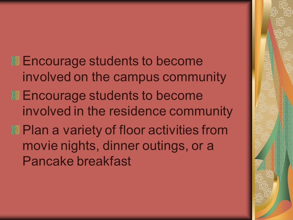 Encourage students to become involved on the campus community Encourage students to become involved in the residence community Plan a variety of floor activities from movie nights, dinner outings, or a Pancake breakfast