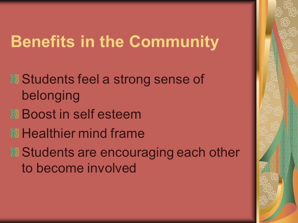 Benefits in the Community Students feel a strong sense of belonging Boost in self esteem Healthier mind frame Students are encouraging each other to become involved