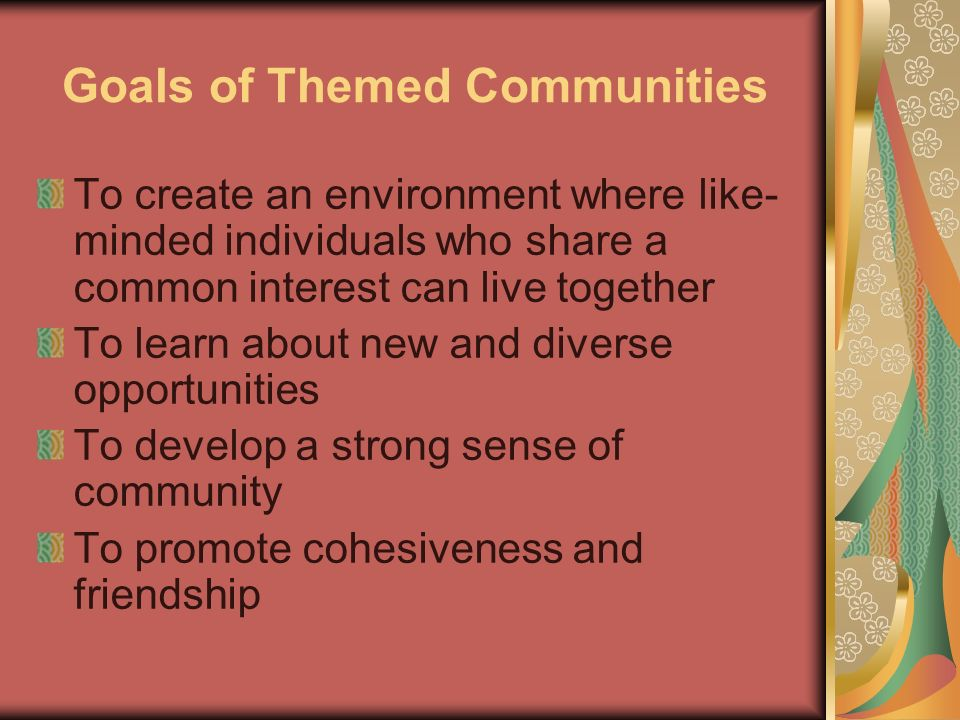 Goals of Themed Communities To create an environment where like- minded individuals who share a common interest can live together To learn about new and diverse opportunities To develop a strong sense of community To promote cohesiveness and friendship