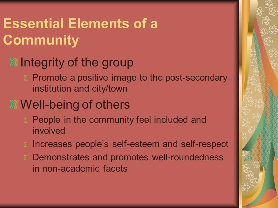 Essential Elements of a Community Integrity of the group Promote a positive image to the post-secondary institution and city/town Well-being of others People in the community feel included and involved Increases peoples self-esteem and self-respect Demonstrates and promotes well-roundedness in non-academic facets