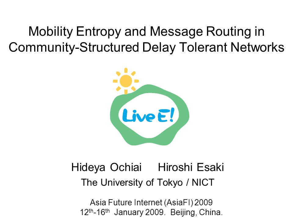 Mobility Entropy and Message Routing in Community-Structured Delay Tolerant Networks Hideya Ochiai Hiroshi Esaki The University of Tokyo / NICT Asia Future Internet (AsiaFI) th -16 th January 2009.