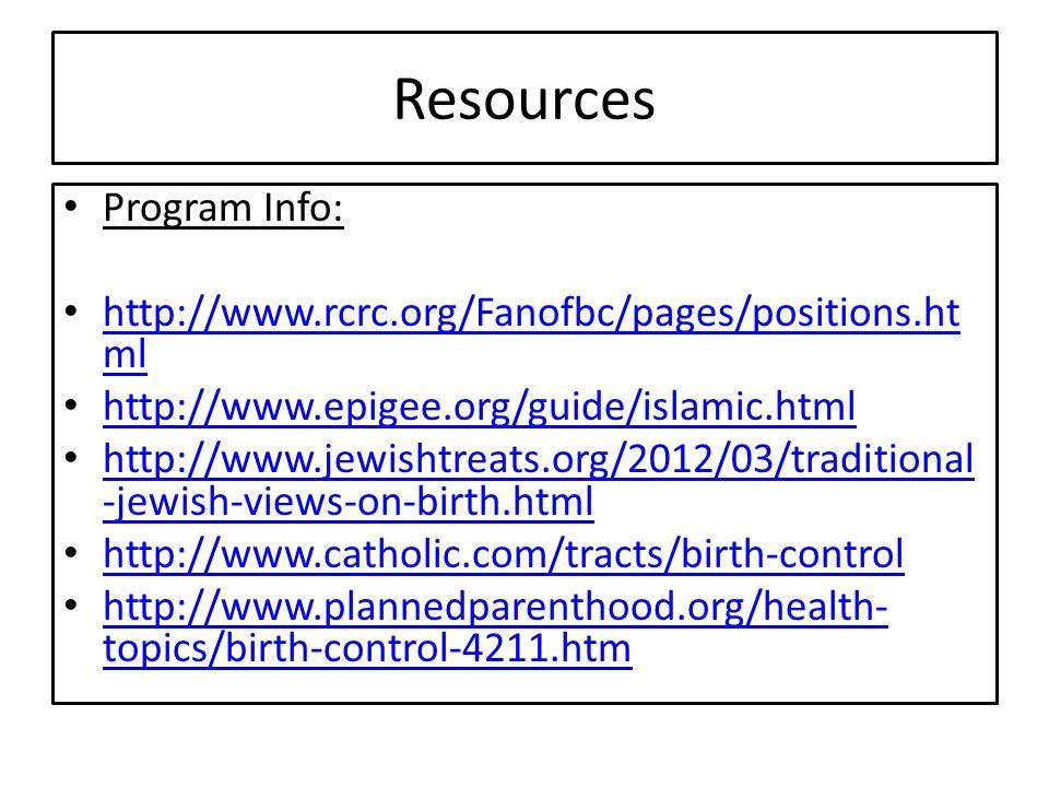 Resources Program Info: http://www.rcrc.org/Fanofbc/pages/positions.ht ml http://www.rcrc.org/Fanofbc/pages/positions.ht ml http://www.epigee.org/guide/islamic.html http://www.jewishtreats.org/2012/03/traditional -jewish-views-on-birth.html http://www.jewishtreats.org/2012/03/traditional -jewish-views-on-birth.html http://www.catholic.com/tracts/birth-control http://www.plannedparenthood.org/health- topics/birth-control-4211.htm http://www.plannedparenthood.org/health- topics/birth-control-4211.htm