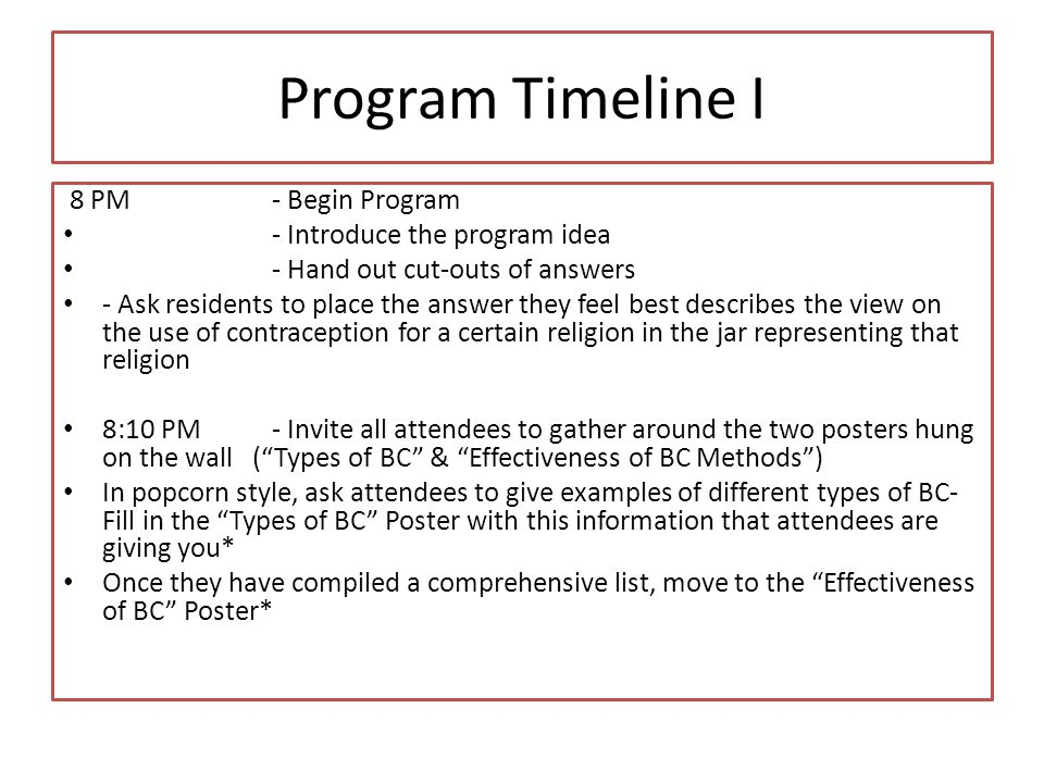 Program Timeline I 8 PM- Begin Program - Introduce the program idea - Hand out cut-outs of answers - Ask residents to place the answer they feel best describes the view on the use of contraception for a certain religion in the jar representing that religion 8:10 PM- Invite all attendees to gather around the two posters hung on the wall (Types of BC & Effectiveness of BC Methods) In popcorn style, ask attendees to give examples of different types of BC- Fill in the Types of BC Poster with this information that attendees are giving you* Once they have compiled a comprehensive list, move to the Effectiveness of BC Poster*