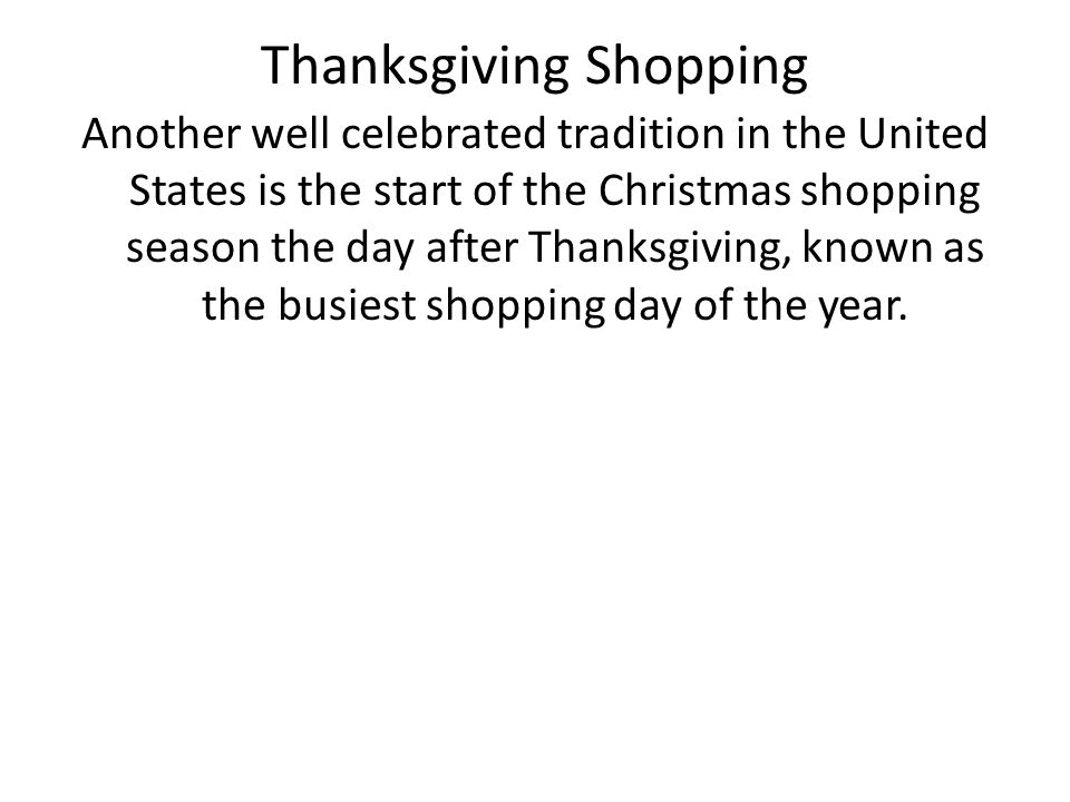 Another well celebrated tradition in the United States is the start of the Christmas shopping season the day after Thanksgiving, known as the busiest