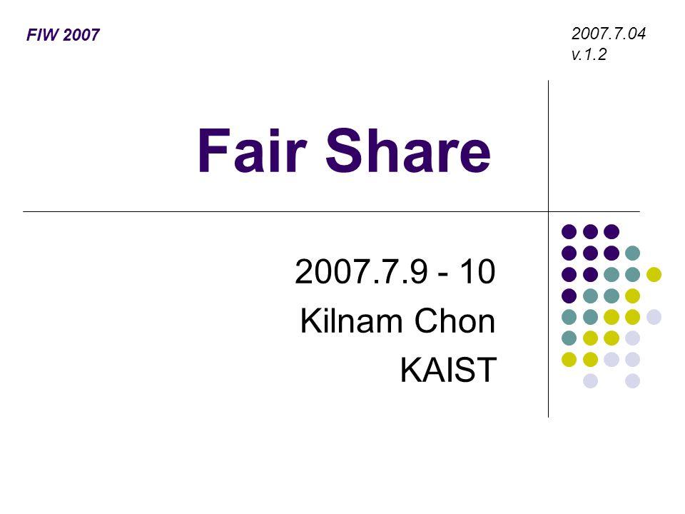 Fair Share 2007.7.9 - 10 Kilnam Chon KAIST 2007.7.04 v.1.2 FIW 2007