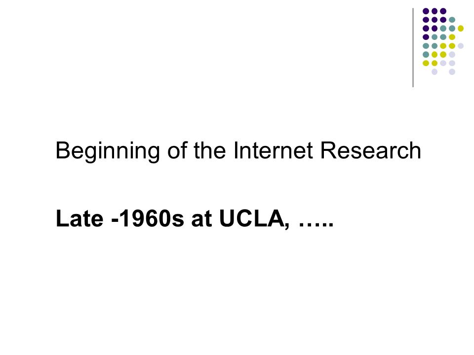 Beginning of the Internet Research Late -1960s at UCLA, …..