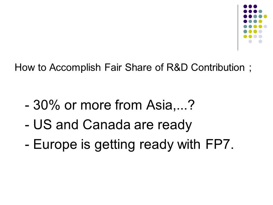 How to Accomplish Fair Share of R&D Contribution ; - 30% or more from Asia,...? - US and Canada are ready - Europe is getting ready with FP7.