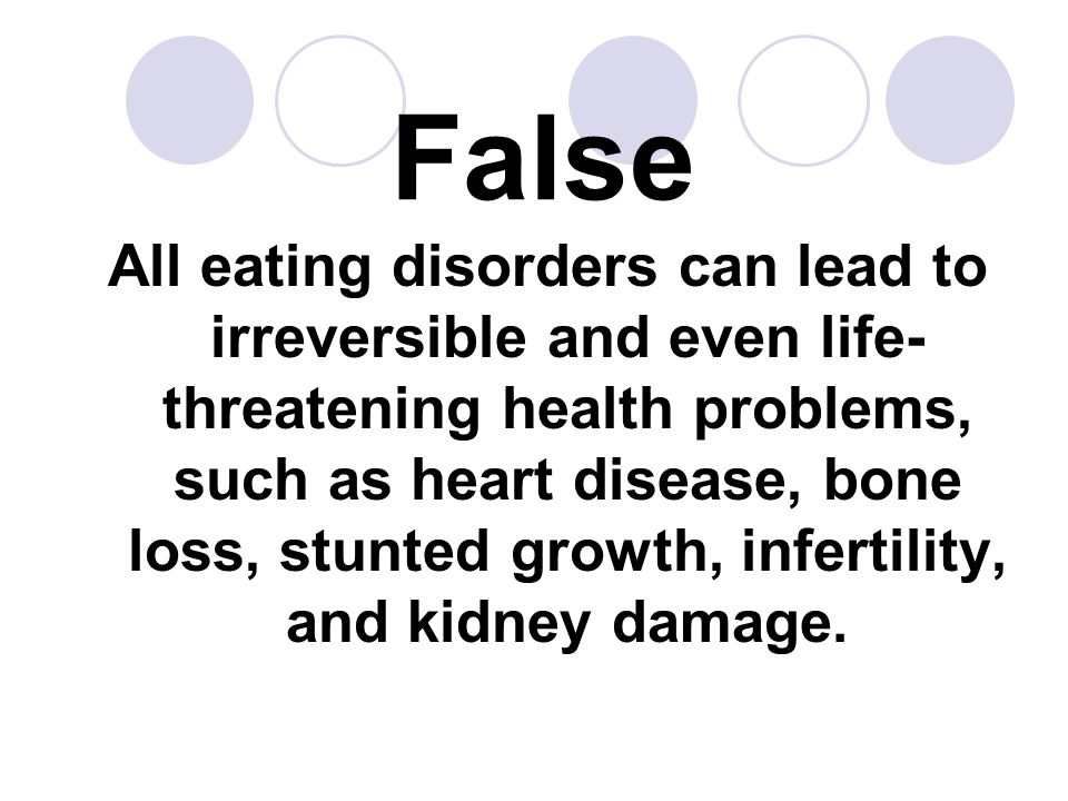 False All eating disorders can lead to irreversible and even life- threatening health problems, such as heart disease, bone loss, stunted growth, infe