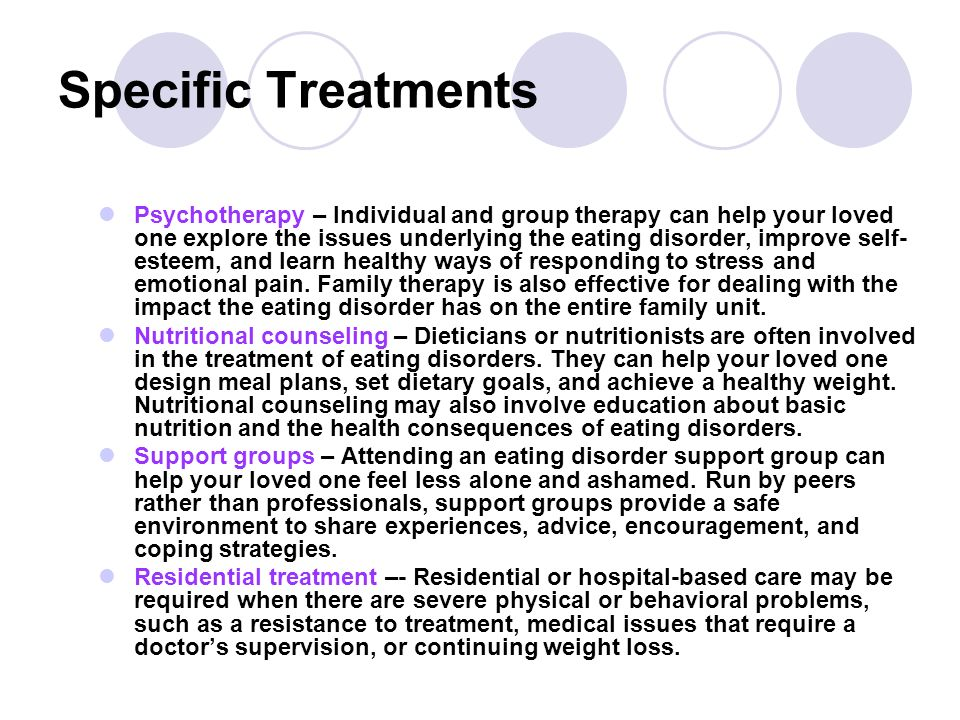 Specific Treatments Psychotherapy – Individual and group therapy can help your loved one explore the issues underlying the eating disorder, improve se