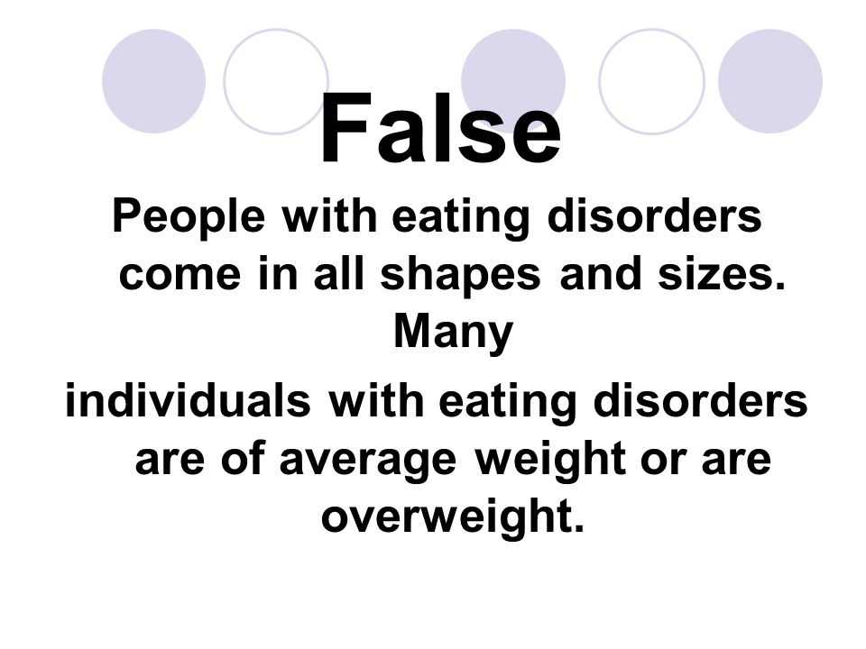 False People with eating disorders come in all shapes and sizes. Many individuals with eating disorders are of average weight or are overweight.
