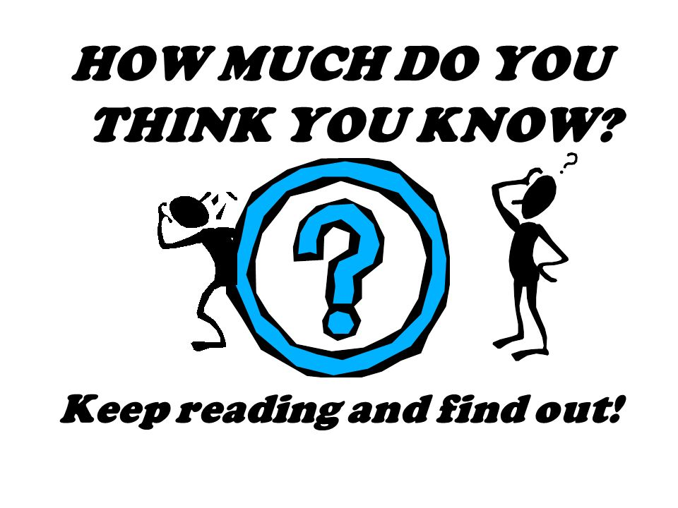 HOW MUCH DO YOU THINK YOU KNOW? Keep reading and find out!
