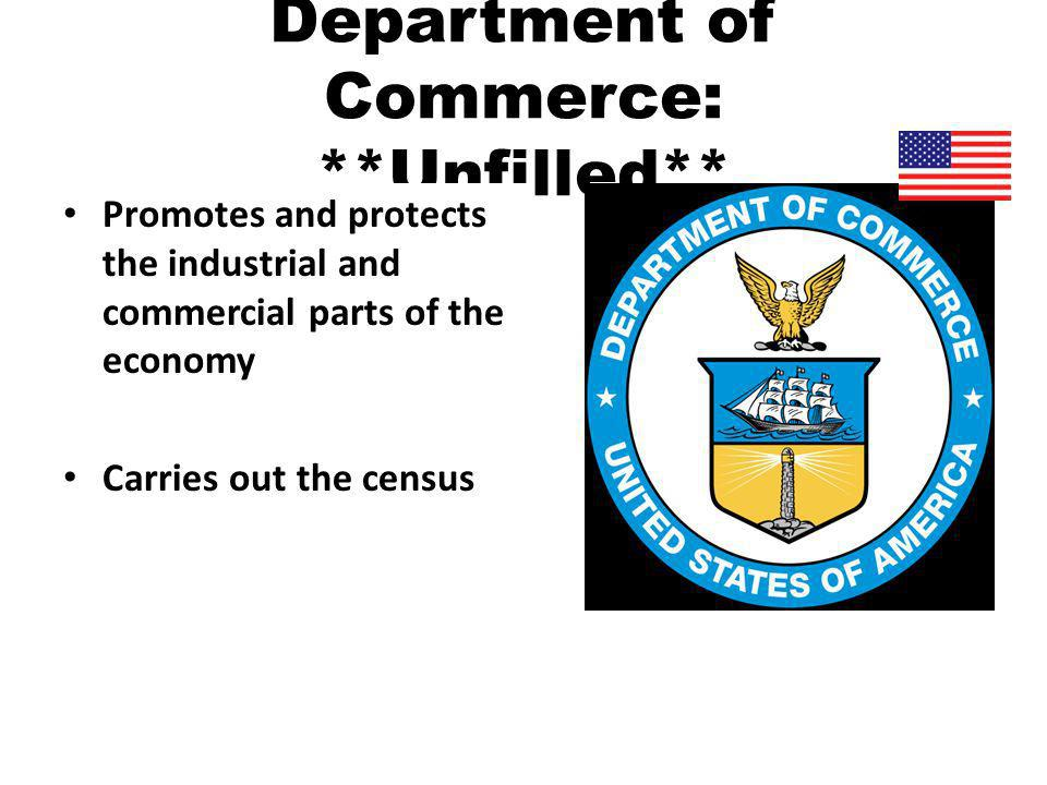 Department of Commerce: **Unfilled** Promotes and protects the industrial and commercial parts of the economy Carries out the census