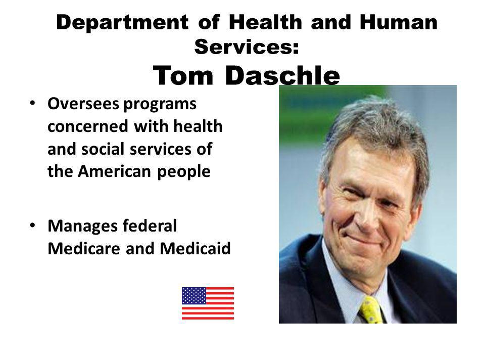 Department of Health and Human Services: Tom Daschle Oversees programs concerned with health and social services of the American people Manages federal Medicare and Medicaid