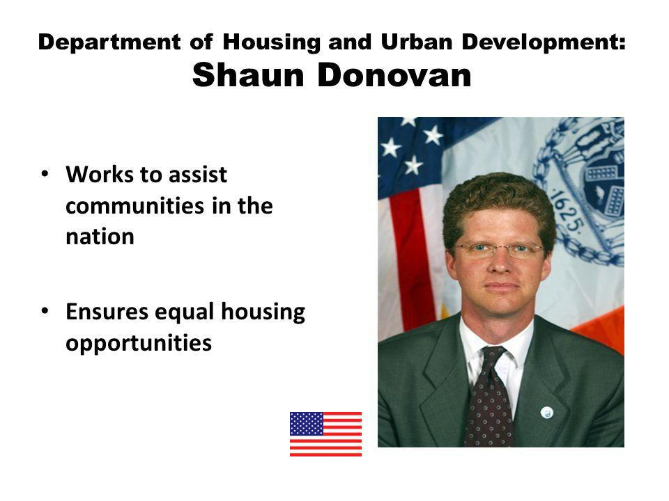 Department of Housing and Urban Development: Shaun Donovan Works to assist communities in the nation Ensures equal housing opportunities
