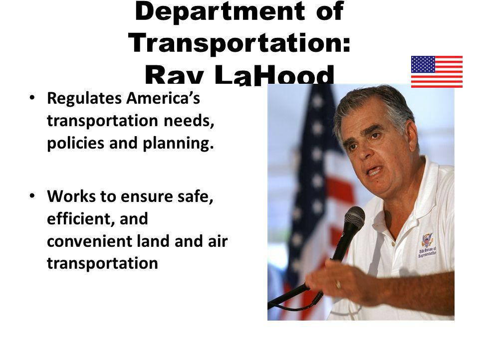 Department of Transportation: Ray LaHood Regulates Americas transportation needs, policies and planning.