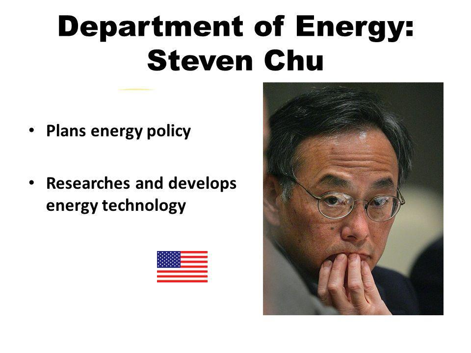 Department of Energy: Steven Chu Plans energy policy Researches and develops energy technology