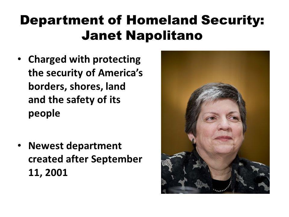 Department of Homeland Security: Janet Napolitano Charged with protecting the security of Americas borders, shores, land and the safety of its people Newest department created after September 11, 2001
