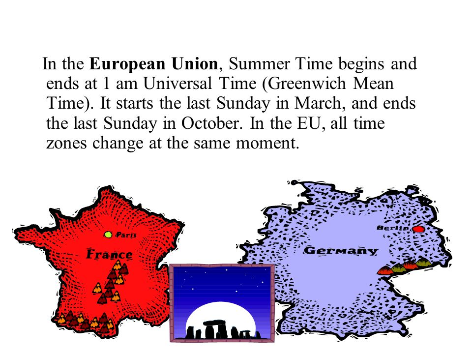 In the European Union, Summer Time begins and ends at 1 am Universal Time (Greenwich Mean Time). It starts the last Sunday in March, and ends the last